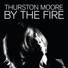 Thurston Moore、ソロ・ニューアルバム『BY THE FIRE』をリリース!